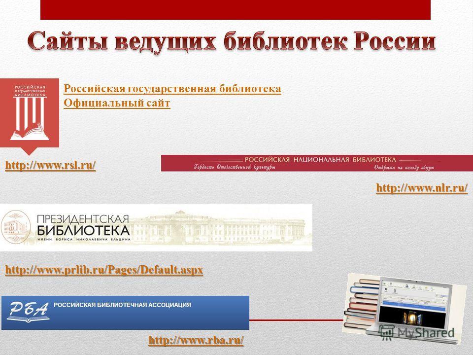 Российская государственная библиотекаРоссийская государственная библиотека Официальный сайт Официальный сайт http://www.rsl.ru/ http://www.nlr.ru/ http://www.prlib.ru/Pages/Default.aspx http://www.rba.ru/