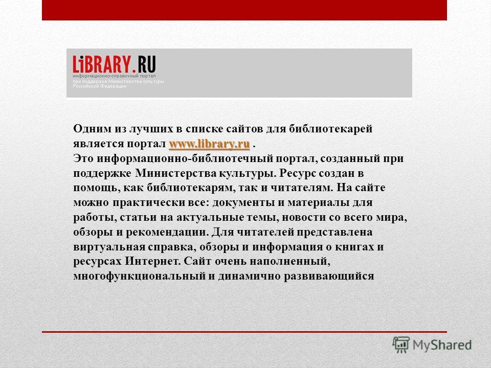 www.library.ru www.library.ru Одним из лучших в списке сайтов для библиотекарей является портал www.library.ru.www.library.ru Это информационно-библиотечный портал, созданный при поддержке Министерства культуры. Ресурс создан в помощь, как библиотека