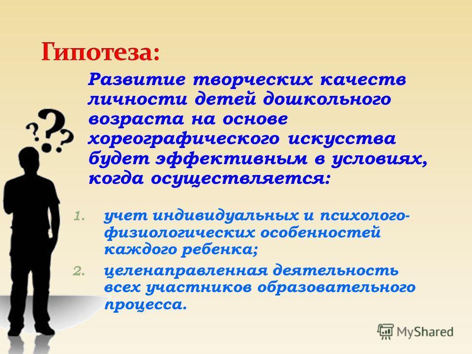 1. учет индивидуальных и психолого- физиологических особенностей каждого ребенка; 2. целенаправленная деятельность всех участников образовательного процесса. Развитие творческих качеств личности детей дошкольного возраста на основе хореографического