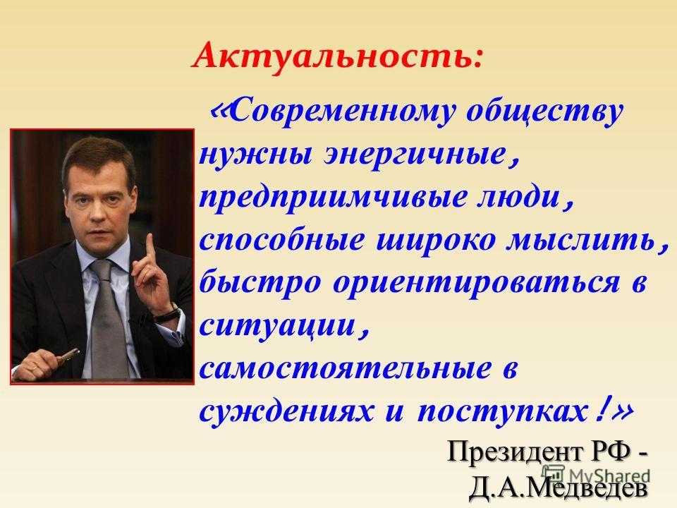 Актуальность: Президент РФ - Д.А.Медведев « Современному обществу нужны энергичные, предприимчивые люди, способные широко мыслить, быстро ориентироваться в ситуации, самостоятельные в суждениях и поступках !»