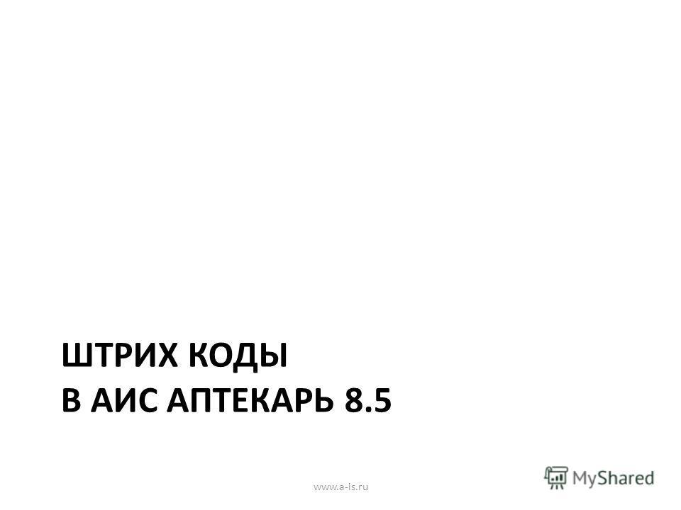 ШТРИХ КОДЫ В АИС АПТЕКАРЬ 8.5 www.a-is.ru