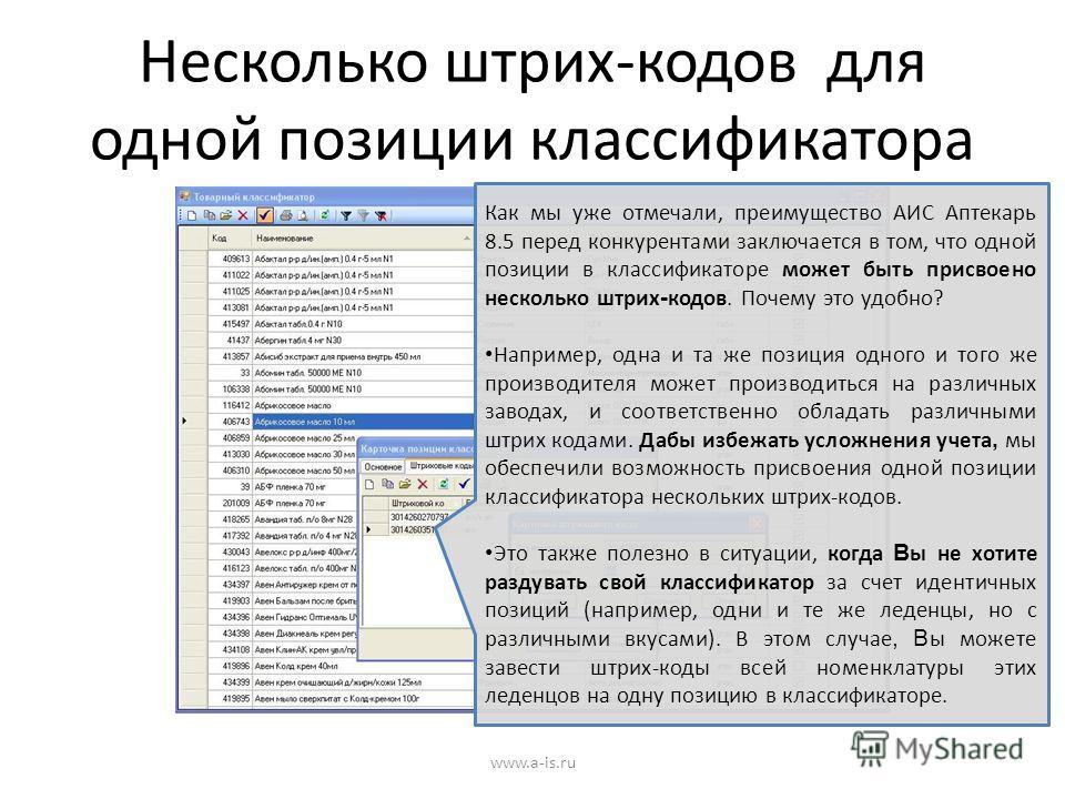 Несколько штрих-кодов для одной позиции классификатора www.a-is.ru Как мы уже отмечали, преимущество АИС Аптекарь 8.5 перед конкурентами заключается в том, что одной позиции в классификаторе может быть присвоено несколько штрих - кодов. Почему это уд