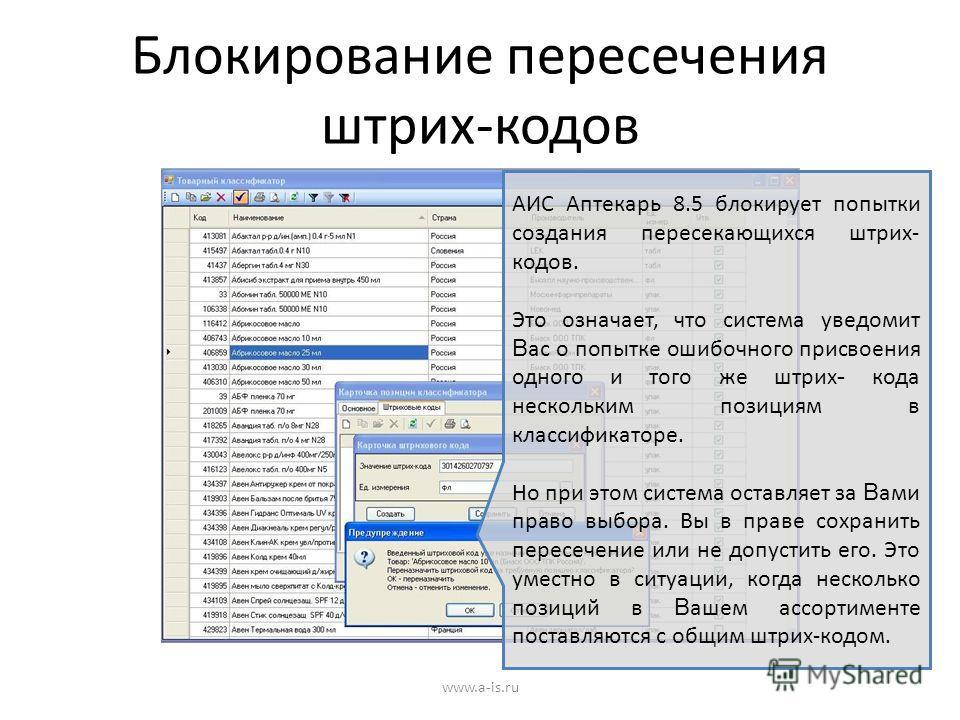Блокирование пересечения штрих-кодов www.a-is.ru АИС Аптекарь 8.5 блокирует попытки создания пересекающихся штрих- кодов. Это означает, что система уведомит В ас о попытке ошибочного присвоения одного и того же штрих - кода нескольким позициям в клас