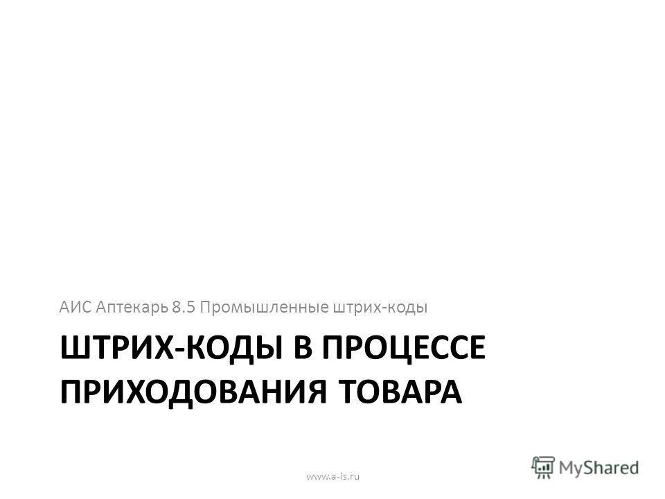 ШТРИХ-КОДЫ В ПРОЦЕССЕ ПРИХОДОВАНИЯ ТОВАРА АИС Аптекарь 8.5 Промышленные штрих-коды www.a-is.ru