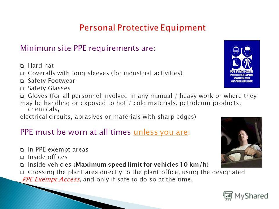 Minimum site PPE requirements are: Hard hat Coveralls with long sleeves (for industrial activities) Safety Footwear Safety Glasses Gloves (for all personnel involved in any manual / heavy work or where they may be handling or exposed to hot / cold ma