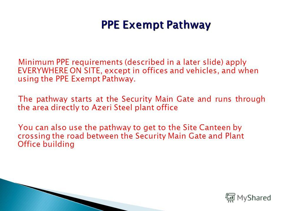 Minimum PPE requirements (described in a later slide) apply EVERYWHERE ON SITE, except in offices and vehicles, and when using the PPE Exempt Pathway. The pathway starts at the Security Main Gate and runs through the area directly to Azeri Steel plan