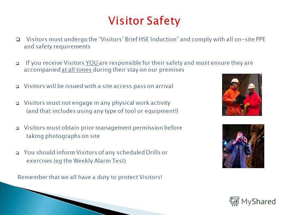 Visitors must undergo the Visitors Brief HSE Induction and comply with all on-site PPE and safety requirements If you receive Visitors YOU are responsible for their safety and must ensure they are accompanied at all times during their stay on our pre
