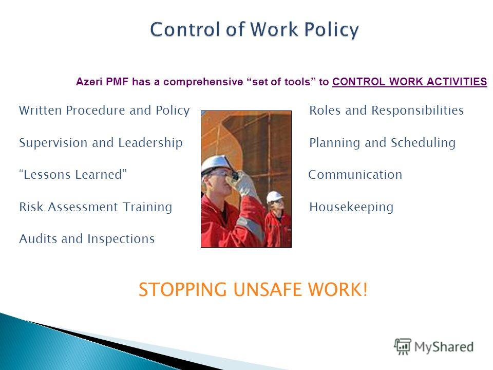 Azeri PMF has a comprehensive set of tools to CONTROL WORK ACTIVITIES Written Procedure and Policy Roles and Responsibilities Supervision and Leadership Planning and Scheduling Lessons Learned Communication Risk Assessment Training Housekeeping Audit