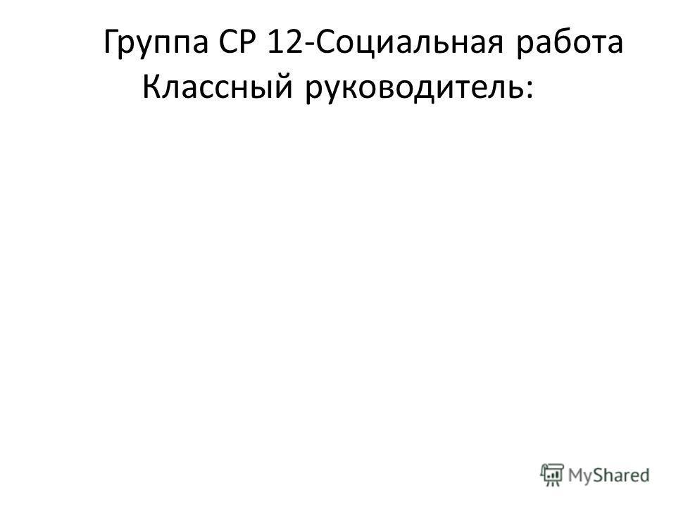 Группа СР 12-Социальная работа Классный руководитель: