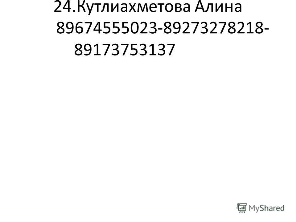 24.Кутлиахметова Алина 89674555023-89273278218- 89173753137