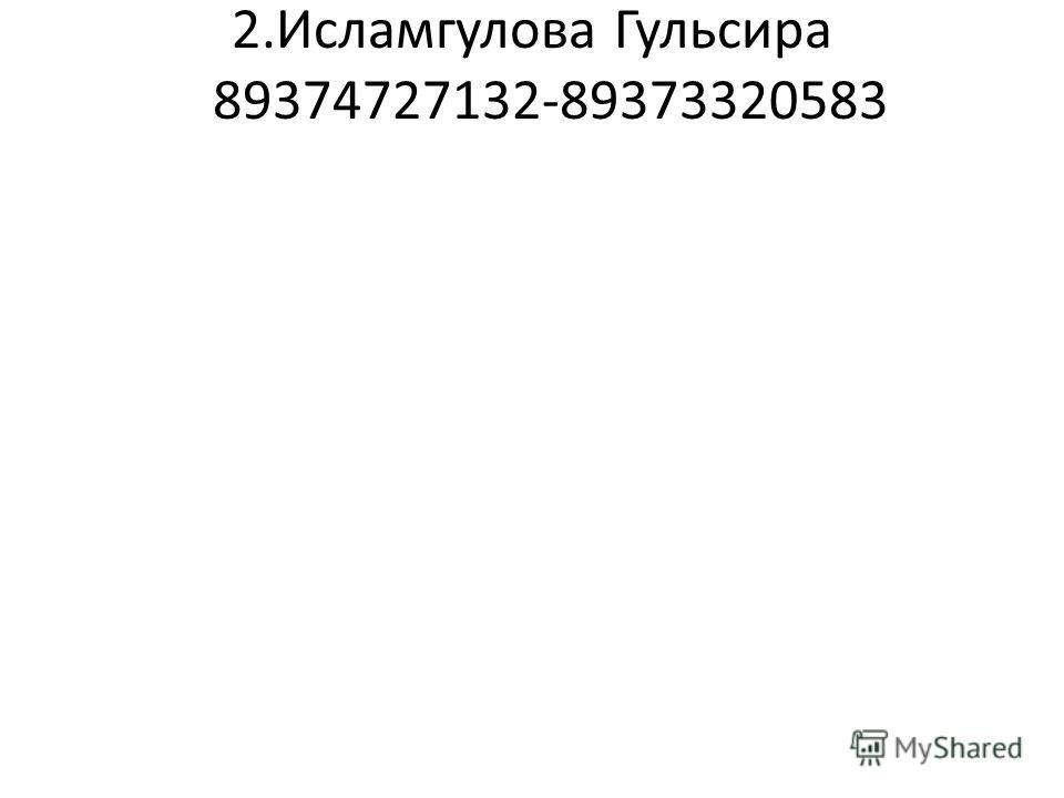 2.Исламгулова Гульсира 89374727132-89373320583