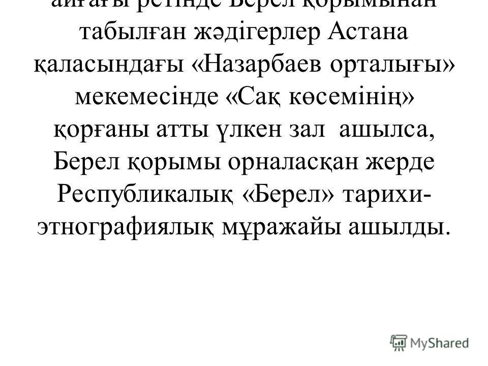 Бүгінге таңда Берел қорымынан табылған құнды тарихи жәдігерлер халқымыздың бай мәдени мұрасының ажырамас бөлігі. Соның айғағы ретінде Берел қорымынан табылған жәдігерлер Астана қаласындағы «Назарбаев орталығы» мекемесінде «Сақ көсемінің» қорғаны атты