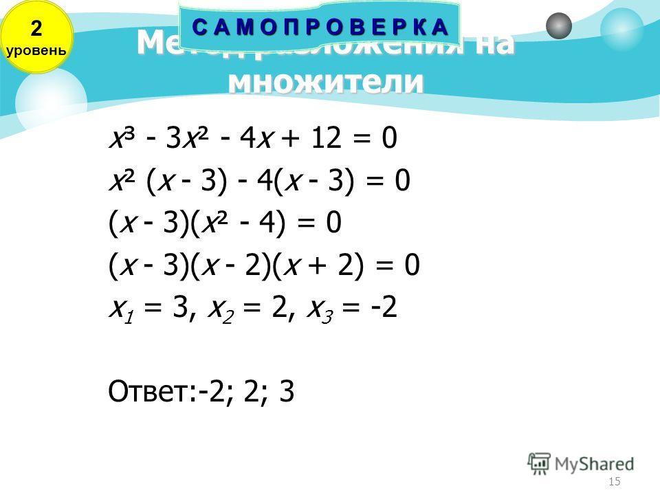 15 Метод разложения на множители х³ - 3х² - 4х + 12 = 0 х² (х - 3) - 4(х - 3) = 0 (х - 3)(х² - 4) = 0 (х - 3)(х - 2)(х + 2) = 0 х 1 = 3, х 2 = 2, х 3 = -2 Ответ:-2; 2; 3 С А М О П Р О В Е Р К А 2 уровень