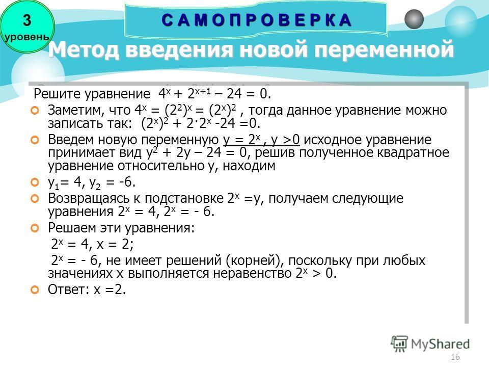 16 Метод введения новой переменной Решите уравнение 4 x + 2 x+1 – 24 = 0. Заметим, что 4 x = (2 2 ) x = (2 x ) 2, тогда данное уравнение можно записать так: (2 x ) 2 + 2·2 x -24 =0. Введем новую переменную y = 2 x, y >0 исходное уравнение принимает в