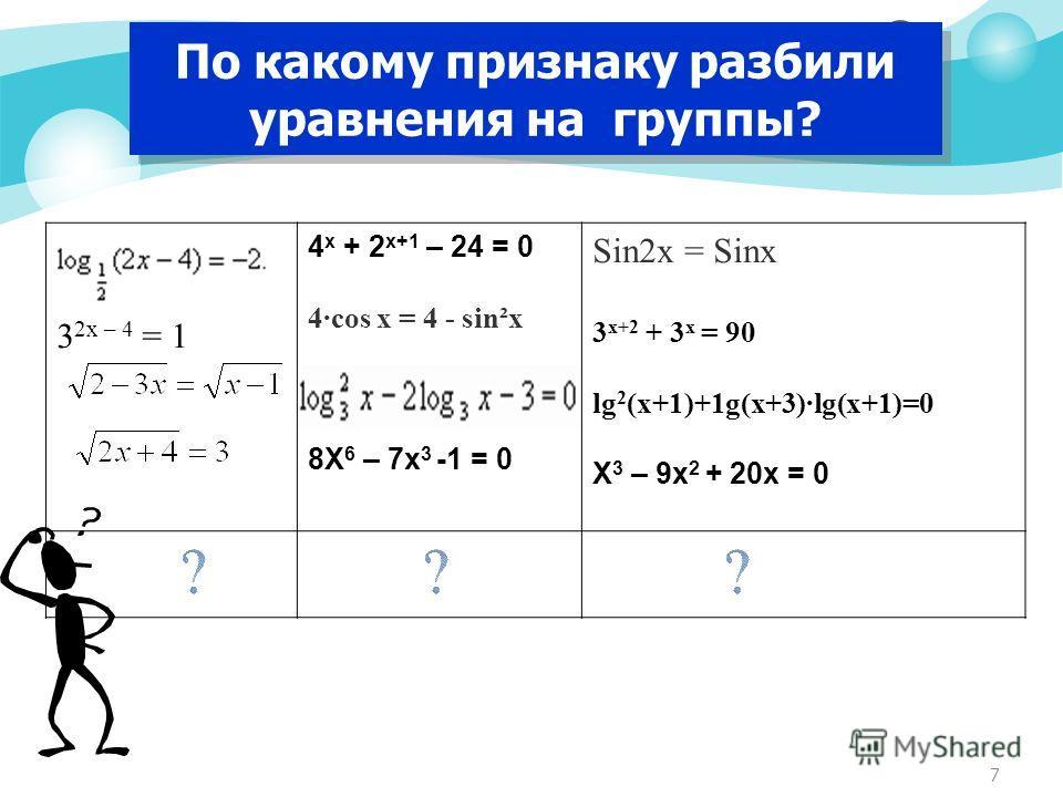 7 По какому признаку разбили уравнения на группы? 3 2x – 4 = 1 4 х + 2 х+1 – 24 = 0 4·cos x = 4 - sin²x 8Х 6 – 7х 3 -1 = 0 Sin2x = Sinx 3 х+2 + 3 х = 90 lg 2 (x+1)+1g(x+3)·lg(x+1)=0 Х 3 – 9х 2 + 20х = 0