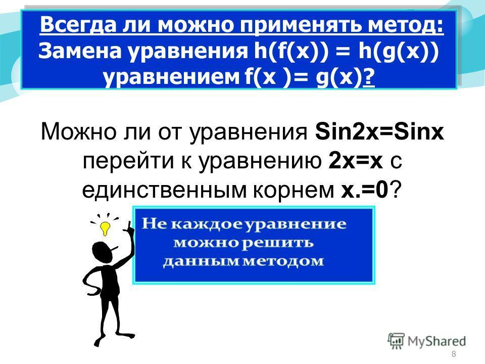 8 Всегда ли можно применять метод: Замена уравнения h(f(x)) = h(g(x)) уравнением f(x )= g(x)? Можно ли от уравнения Sin2x=Sinx перейти к уравнению 2х=х с единственным корнем х.=0?