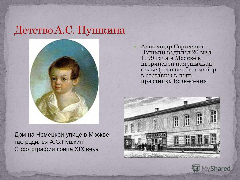Александр Сергеевич Пушкин родился 26 мая 1799 года в Москве в дворянской помещичьей семье (отец его был майор в отставке) в день праздника Вознесения Дом на Немецкой улице в Москве, где родился А.С.Пушкин С фотографии конца XIX века