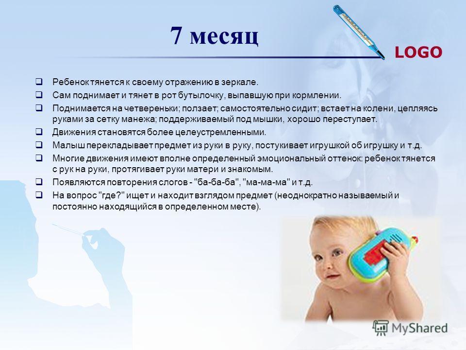 LOGO 7 месяц Ребенок тянется к своему отражению в зеркале. Сам поднимает и тянет в рот бутылочку, выпавшую при кормлении. Поднимается на четвереньки; ползает; самостоятельно сидит; встает на колени, цепляясь руками за сетку манежа; поддерживаемый под