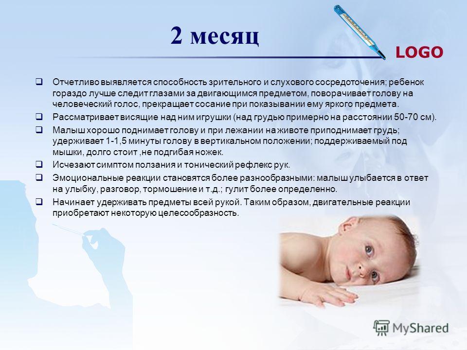 LOGO 2 месяц Отчетливо выявляется способность зрительного и слухового сосредоточения; ребенок гораздо лучше следит глазами за двигающимся предметом, поворачивает голову на человеческий голос, прекращает сосание при показывании ему яркого предмета. Ра