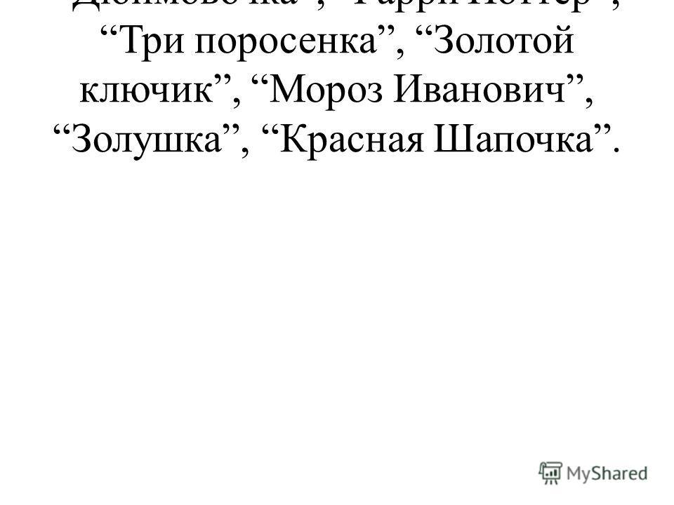 Дюймовочка, Гарри Поттер, Три поросенка, Золотой ключик, Мороз Иванович, Золушка, Красная Шапочка.