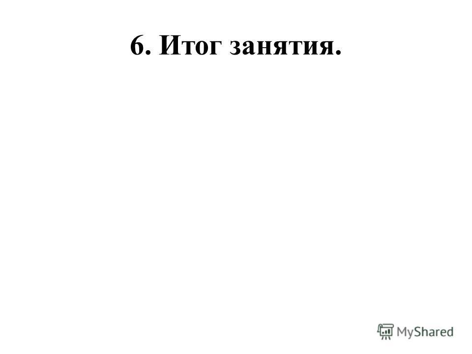 6. Итог занятия.