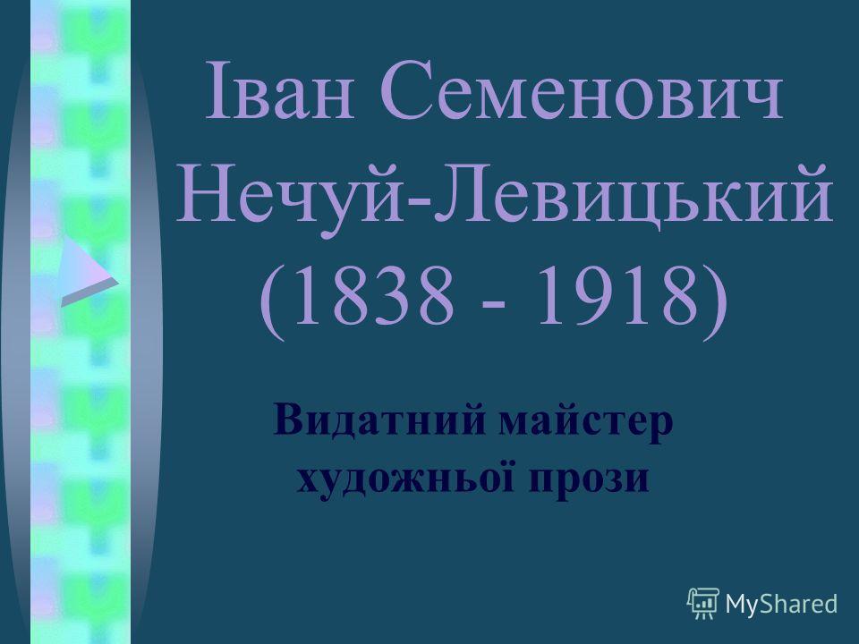 Іван Семенович Нечуй-Левицький (1838 - 1918) Видатний майстер художньої прози