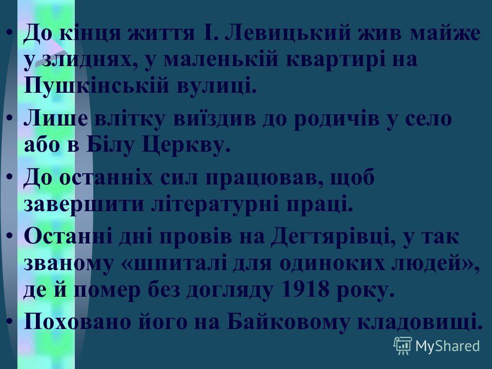 До кінця життя І. Левицький жив майже у злиднях, у маленькій квартирі на Пушкінській вулиці. Лише влітку виїздив до родичів у село або в Білу Церкву. До останніх сил працював, щоб завершити літературні праці. Останні дні провів на Дегтярівці, у так з