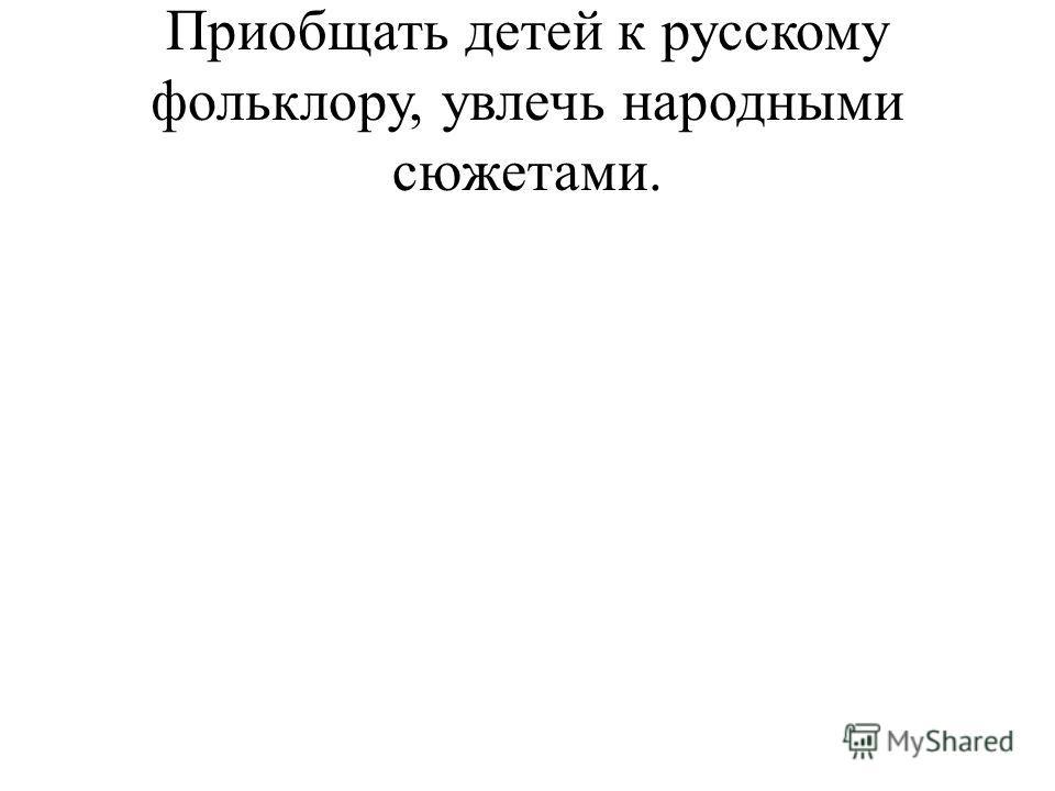 Приобщать детей к русскому фольклору, увлечь народными сюжетами.