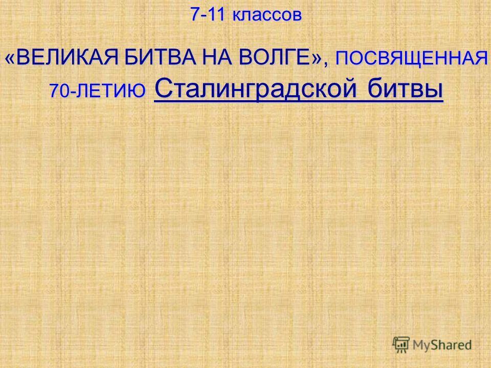 7-11 классов «ВЕЛИКАЯ БИТВА НА ВОЛГЕ», ПОСВЯЩЕННАЯ 70-ЛЕТИЮ Сталинградской битвы