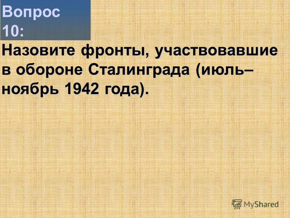 Вопрос 10: Назовите фронты, участвовавшие в обороне Сталинграда (июль– ноябрь 1942 года).