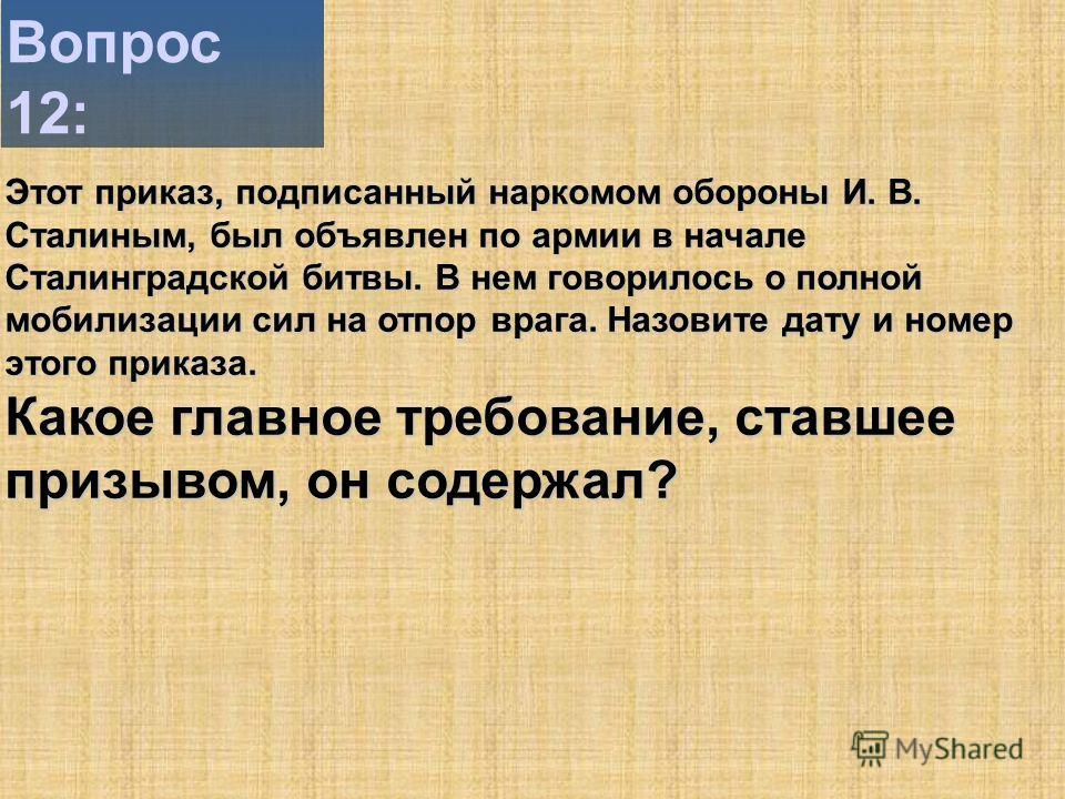 Вопрос 12: Этот приказ, подписанный наркомом обороны И. В. Сталиным, был объявлен по армии в начале Сталинградской битвы. В нем говорилось о полной мобилизации сил на отпор врага. Назовите дату и номер этого приказа. Какое главное требование, ставшее