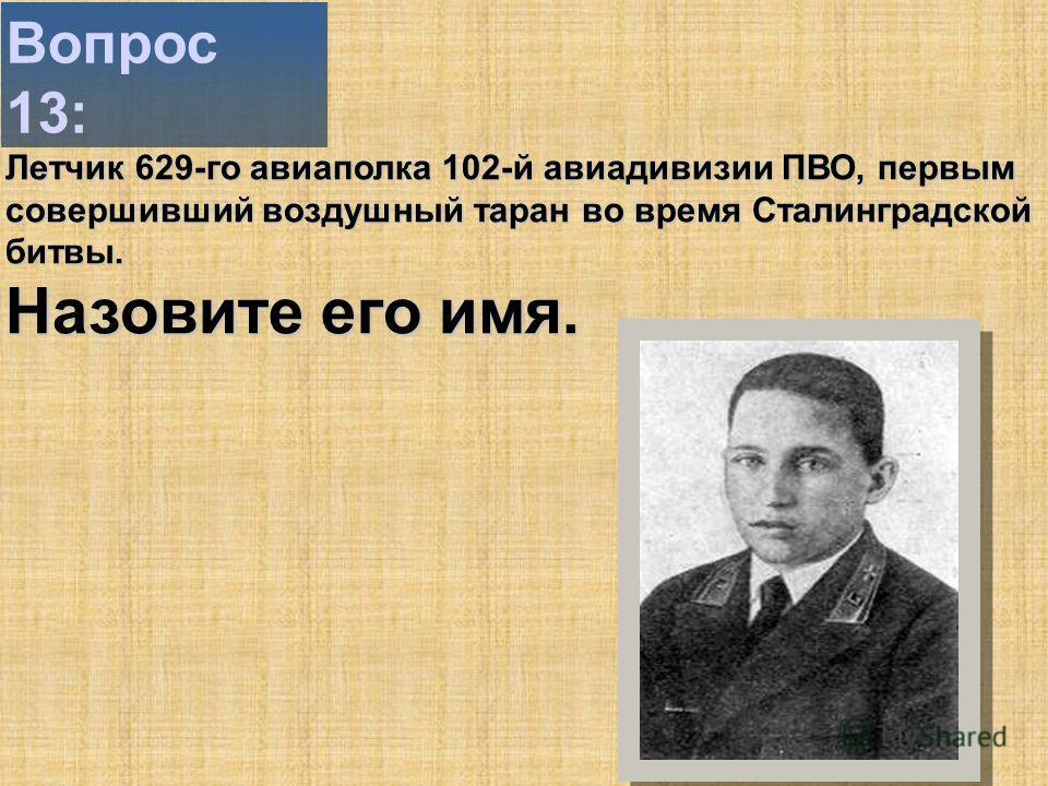 Вопрос 13: Летчик 629-го авиаполка 102-й авиадивизии ПВО, первым совершивший воздушный таран во время Сталинградской битвы. Назовите его имя.