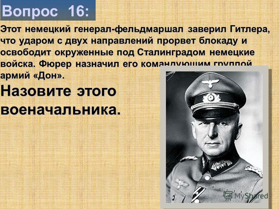 Вопрос 16: Этот немецкий генерал-фельдмаршал заверил Гитлера, что ударом с двух направлений прорвет блокаду и освободит окруженные под Сталинградом немецкие войска. Фюрер назначил его командующим группой армий «Дон». Назовите этого военачальника.