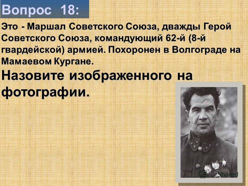 Вопрос 18: Это - Маршал Советского Союза, дважды Герой Советского Союза, командующий 62-й (8-й гвардейской) армией. Похоронен в Волгограде на Мамаевом Кургане. Назовите изображенного на фотографии.