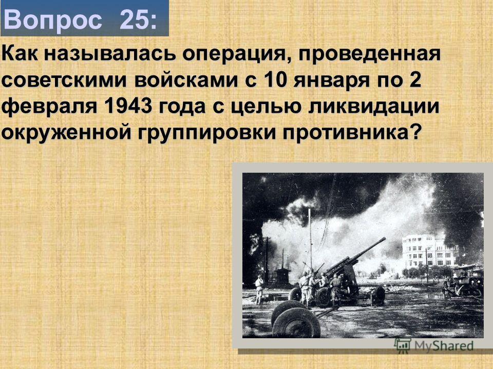 Вопрос 25: Как называлась операция, проведенная советскими войсками с 10 января по 2 февраля 1943 года с целью ликвидации окруженной группировки противника?
