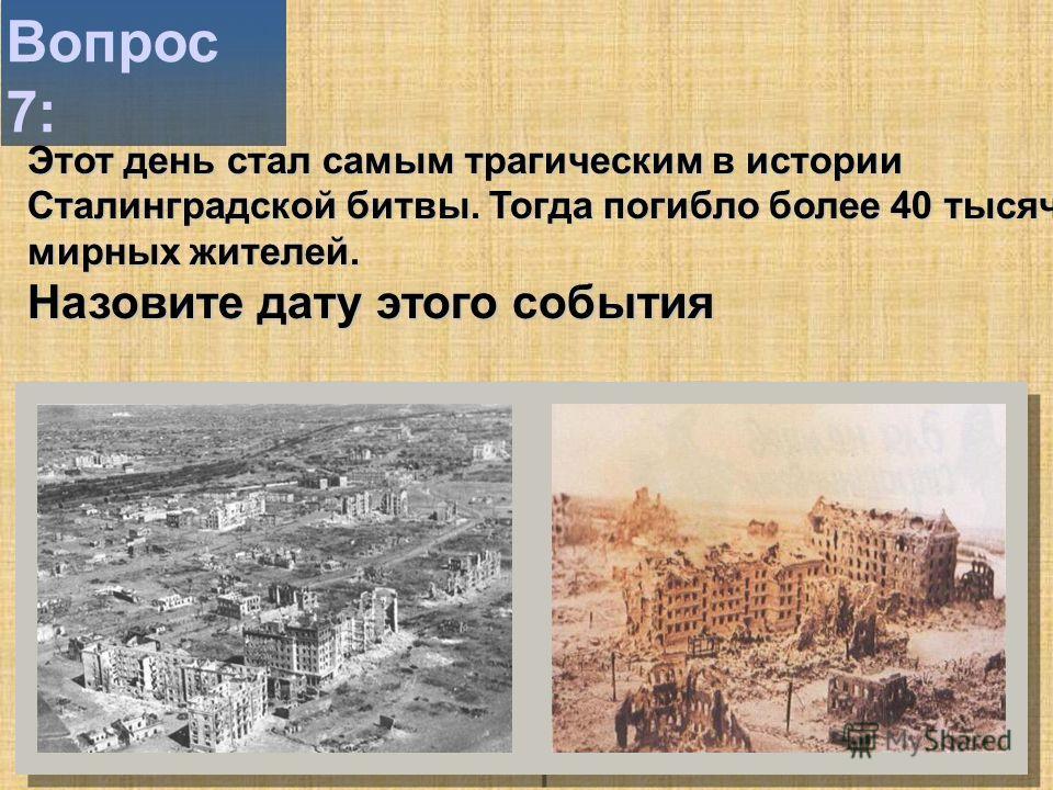 Вопрос 7: Этот день стал самым трагическим в истории Сталинградской битвы. Тогда погибло более 40 тысяч мирных жителей. Назовите дату этого события