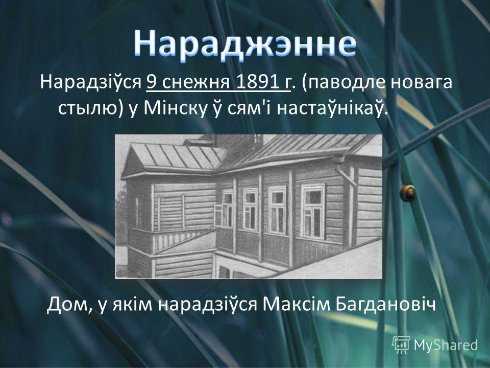 Нарадзіўся 9 снежня 1891 г. (паводле новага стылю) у Мінску ў сям'і настаўнікаў. Дом, у якім нарадзіўся Максім Багдановіч