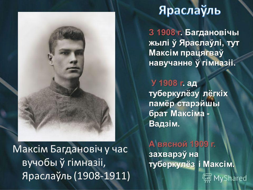 З 1908 г. Багдановічы жылі ў Яраслаўлі, тут Максім працягваў навучанне ў гімназіі. У 1908 г. ад туберкулёзу лёгкіх памёр старэйшы брат Максіма - Вадзім. У 1908 г. ад туберкулёзу лёгкіх памёр старэйшы брат Максіма - Вадзім. А вясной 1909 г. захварэў н