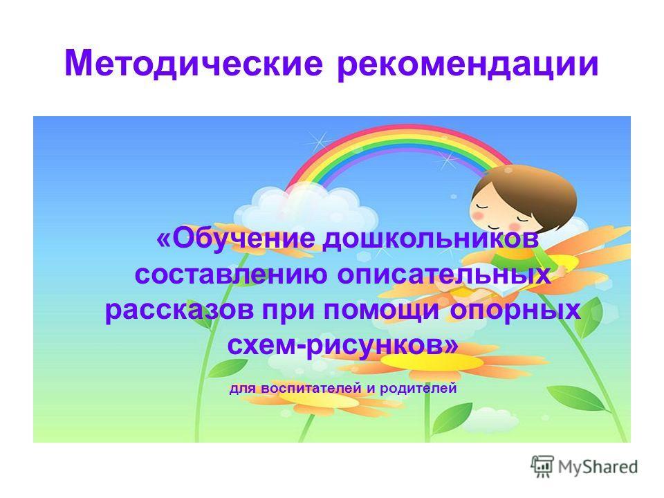 Методические рекомендации «Обучение дошкольников составлению описательных рассказов при помощи опорных схем-рисунков» для воспитателей и родителей