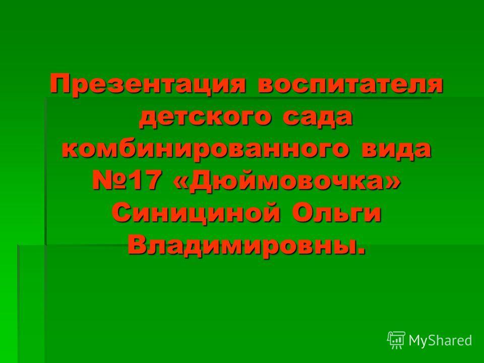 Презентация воспитателя детского сада комбинированного вида 17 «Дюймовочка» Синициной Ольги Владимировны.