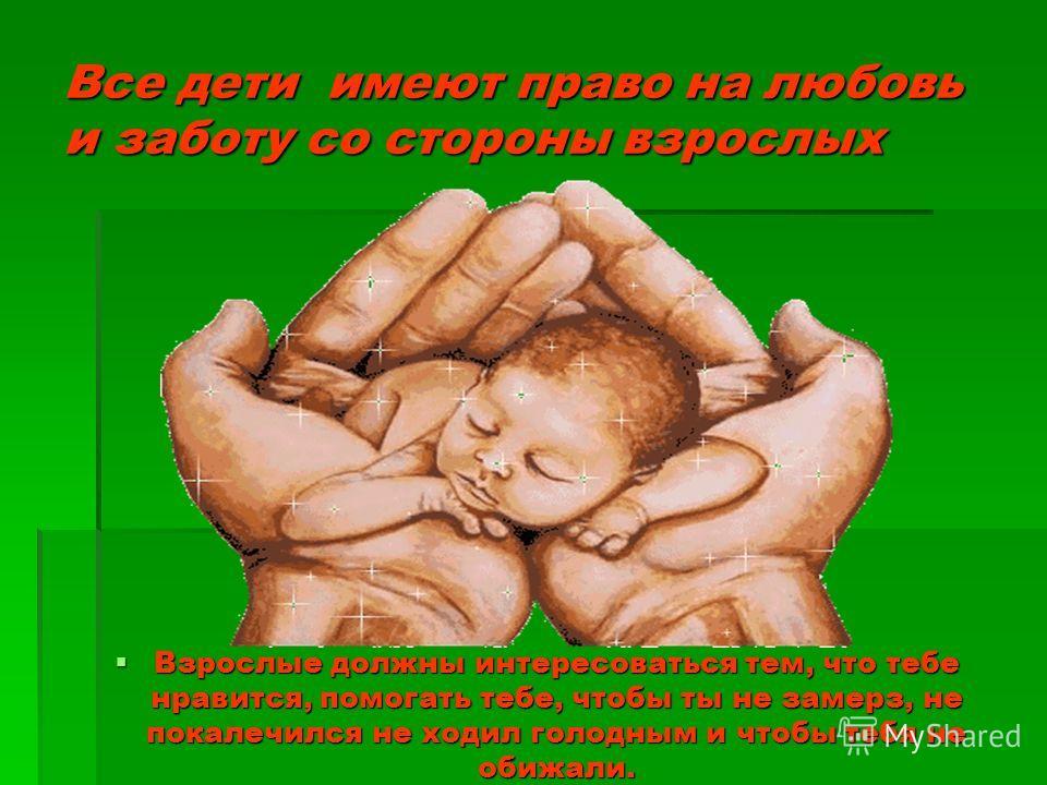 Все дети имеют право на любовь и заботу со стороны взрослых Взрослые должны интересоваться тем, что тебе нравится, помогать тебе, чтобы ты не замерз, не покалечился не ходил голодным и чтобы тебя не обижали. Взрослые должны интересоваться тем, что те