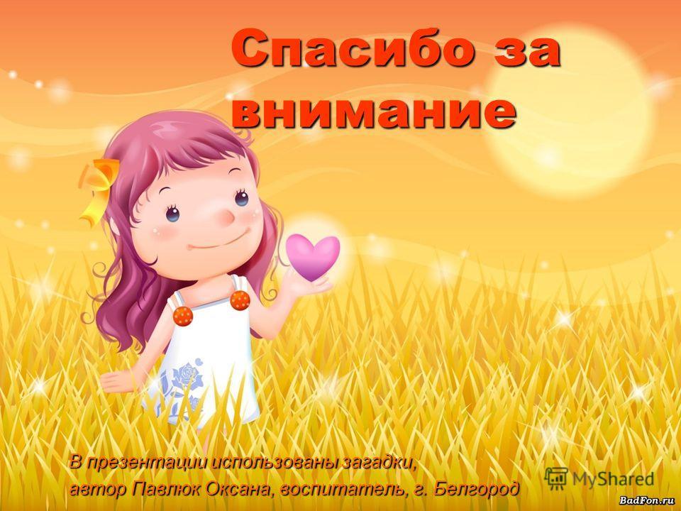 Спасибо за внимание В презентации использованы загадки, автор Павлюк Оксана, воспитатель, г. Белгород
