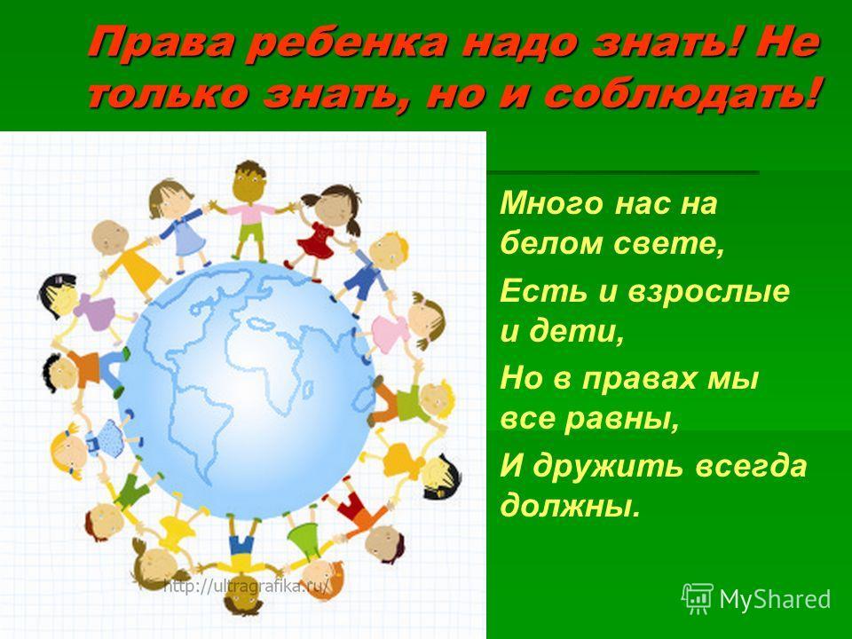 Права ребенка надо знать! Не только знать, но и соблюдать! Много нас на белом свете, Есть и взрослые и дети, Но в правах мы все равны, И дружить всегда должны.