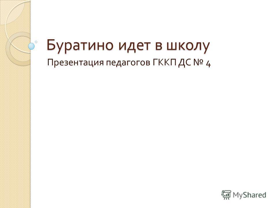 Буратино идет в школу Презентация педагогов ГККП ДС 4