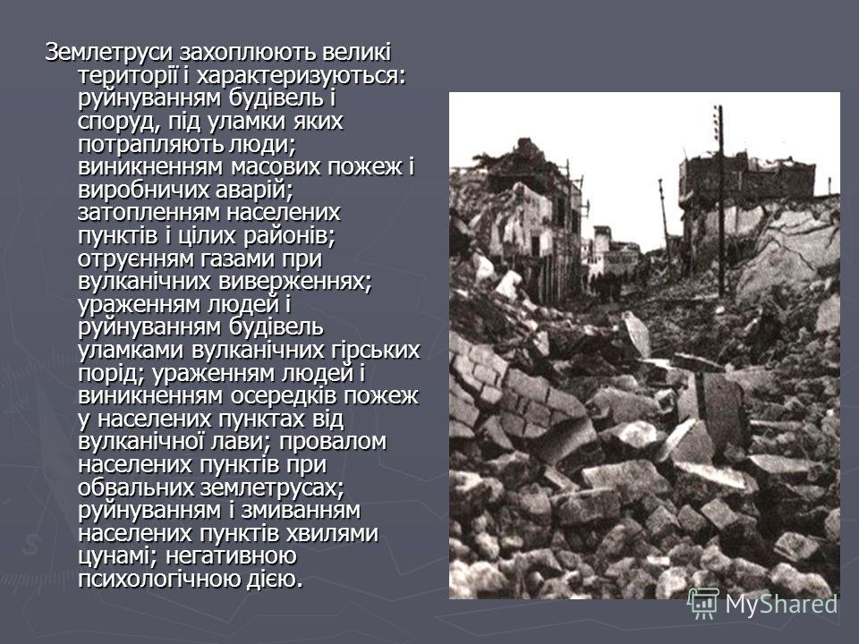 Землетруси захоплюють великі території і характеризуються: руйнуванням будівель і споруд, під уламки яких потрапляють люди; виникненням масових пожеж і виробничих аварій; затопленням населених пунктів і цілих районів; отруєнням газами при вулканічних