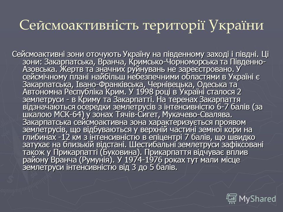 Сейсмоактивність території України Сейсмоактивні зони оточують Україну на південному заході і півдні. Ці зони: Закарпатська, Вранча, Кримсько-Чорноморська та Південно- Азовська. Жертв та значних руйнувань не зареєстровано. У сейсмічному плані найбіль