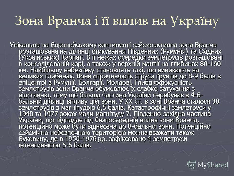 Зона Вранча і її вплив на Україну Унікальна на Європейському континенті сейсмоактивна зона Вранча розташована на ділянці стикування Південних (Румунія) та Східних (Українських) Карпат. В її межах осередки землетрусів розташовані в консолідованій корі
