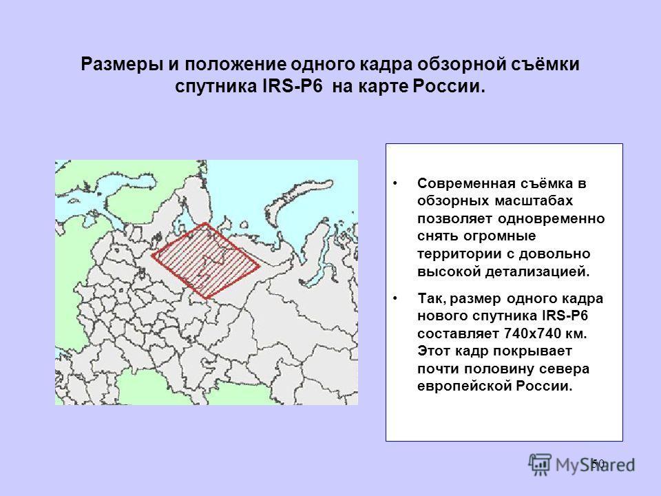 Размеры и положение одного кадра обзорной съёмки спутника IRS-P6 на карте России. Современная съёмка в обзорных масштабах позволяет одновременно снять огромные территории с довольно высокой детализацией. Так, размер одного кадра нового спутника IRS-P
