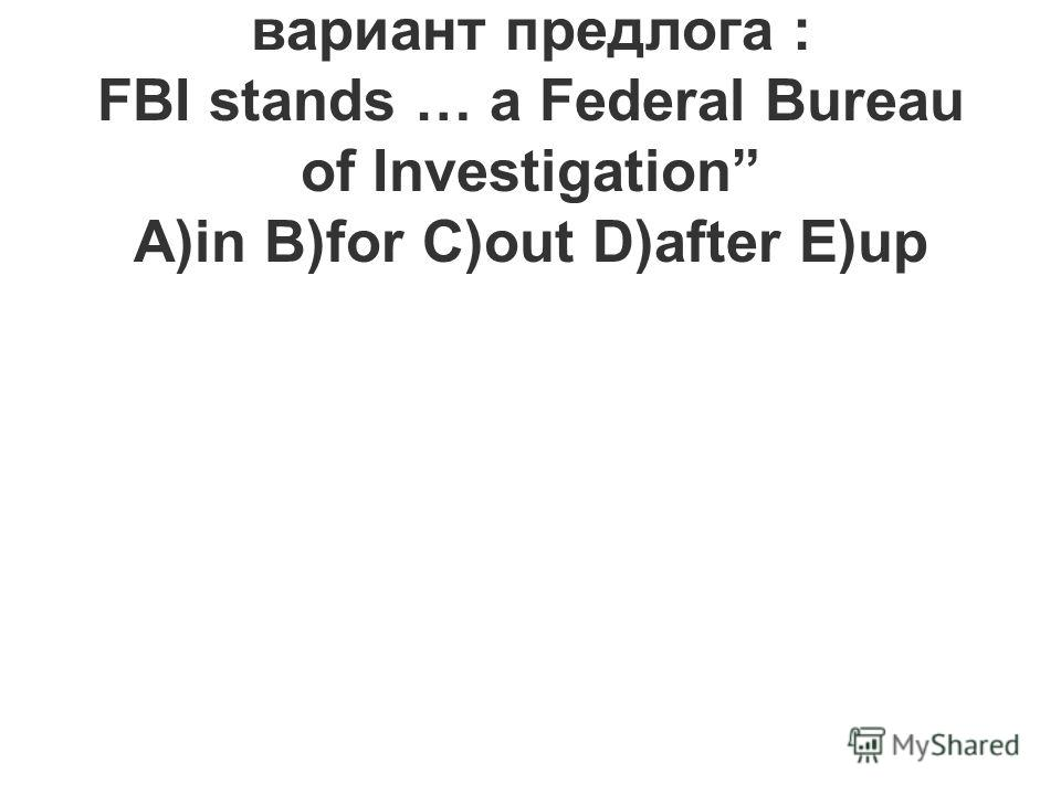 8.Выберите правильный вариант предлога : FBI stands … a Federal Bureau of Investigation A)in B)for C)out D)after E)up