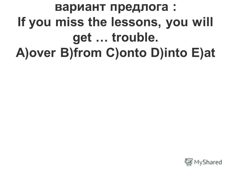 9.Выберите правильный вариант предлога : If you miss the lessons, you will get … trouble. A)over B)from C)onto D)into E)at